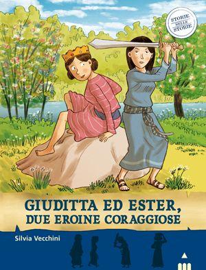 GIUDITTA ED ESTER, due eroine coraggiose. Testi di Silvia Vecchini, illustrazioni di Sualzo. Narrativa. Dai 7 anni.