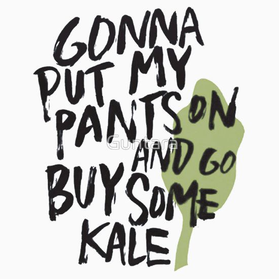 Gonna put my pants on and go buy some kale