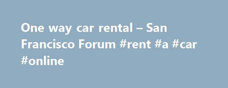 One way car rental – San Francisco Forum #rent #a #car #online http://rental.nef2.com/one-way-car-rental-san-francisco-forum-rent-a-car-online/  #one way car rental deals # one way car rental Was there a question in there. Are you looking for advise on car companies? Check www.kayak.com or www.aaa.com and also search for discounts for one way rentals which tend to be very high for US residents The companies I would suggest are Hertz, Avis, Budget, Alamo and Enterprise. Please go to each…