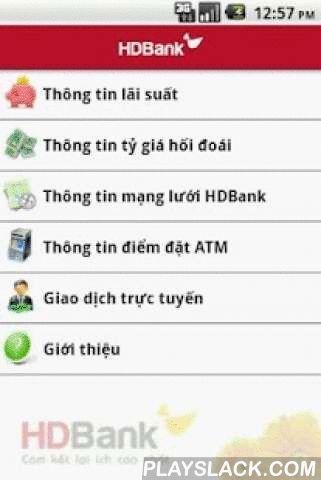 HDBank Mobile Banking  Android App - playslack.com , HDBank Mobile App: Ứng dụng do Ngân hàng TMCP Phát triển TPHCM phát triển. Hệ thống cho phép khách hàng thực hiện các chức năng truy vấn và giao dịch trên các thiết bị di động sử dụng hệ điều hành Android 1.5 hoặc lớn hơn :Các chức năng cơ bản: Dành cho tất cả các khách hàng kể cả khách hàng chưa mở tài khoản tại HDBank.- Xem thông tin lãi suất.- Xem tỉ giá.- Tìm điểm giao dịch HDBank.- Tìm điểm đặt ATM HDBank.- Xem vị trí điểm giao dịch…