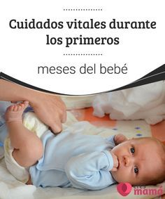 Cuidados vitales durante los primeros meses del bebé es preciso reconocer los cuidados que son vitales durante los primeros meses del bebé, aun cuando el niño no lo exprese.