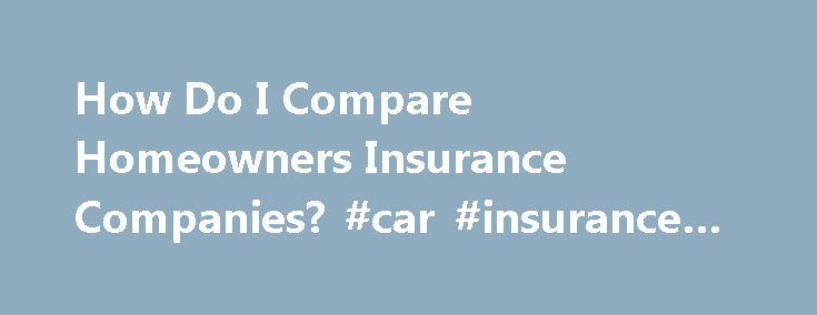 How Do I Compare Homeowners Insurance Companies? #car #insurance #california http://insurances.remmont.com/how-do-i-compare-homeowners-insurance-companies-car-insurance-california/  #compare homeowners insurance # How Do I Compare Homeowners Insurance Companies? Research homeowners insurance policies so that you know what to look for in an insurance company. According to the Mortgage Professor, the primary considerations when comparing insurers are deductible and type of coverage offered. A…