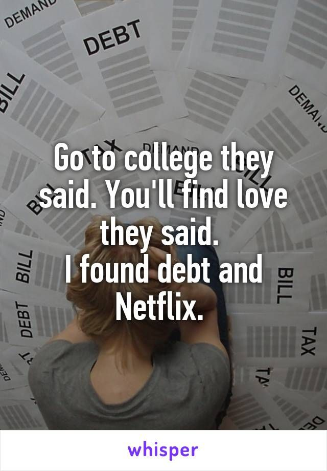 Go to college they said. You'll find love they said.  I found debt and Netflix.