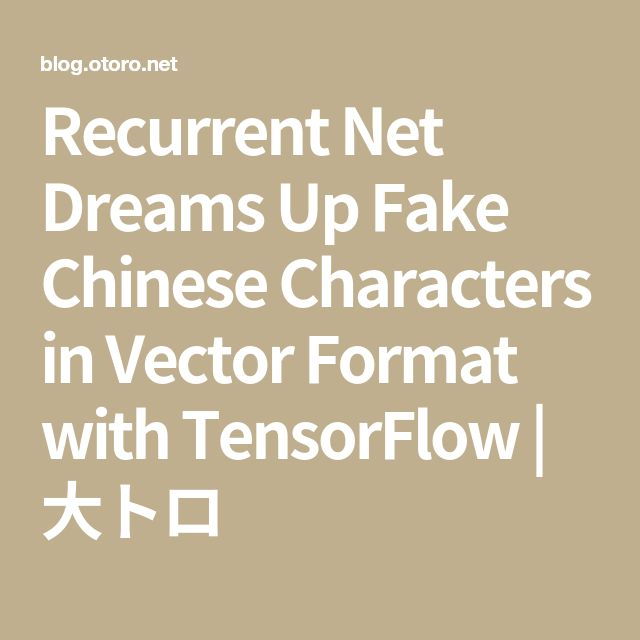 Recurrent Net Dreams Up Fake Chinese Characters in Vector Format with TensorFlow | 大トロ