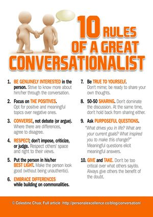 10 Rules of a Great Conversationalist: 1 Be interested. 2. Focus on the positives. 3. Converse 4. Respect. 5. Put the person in his/her best light 6. Embrace differences 7. Be true to yourself 8. 50-50 sharing 9. Ask questions 10. Give and take