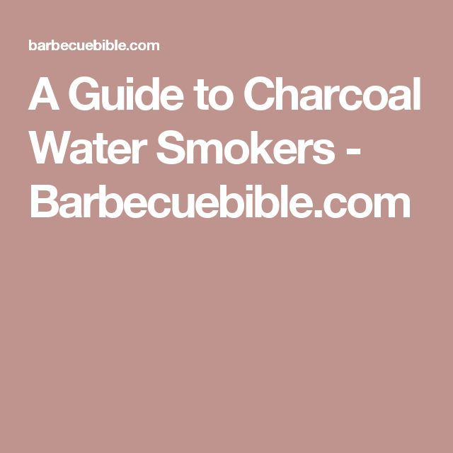 A Guide to Charcoal Water Smokers - Barbecuebible.com
