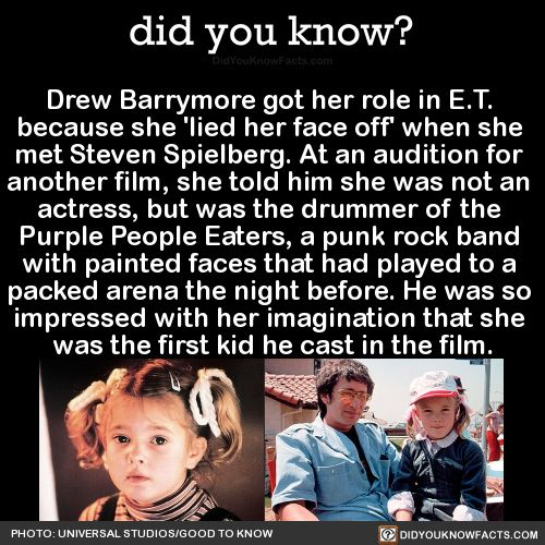 Drew Barrymore got her role in E.T.  because she 'lied her face off' when she  met Steven Spielberg. At an audition for  another film, she told him she was not an  actress, but was the drummer of the  Purple People Eaters, a punk rock band  with painted faces that had played to a  packed arena the night before. He was so  impressed with her imagination that she  was the first kid he cast in the film.  Source Source 2