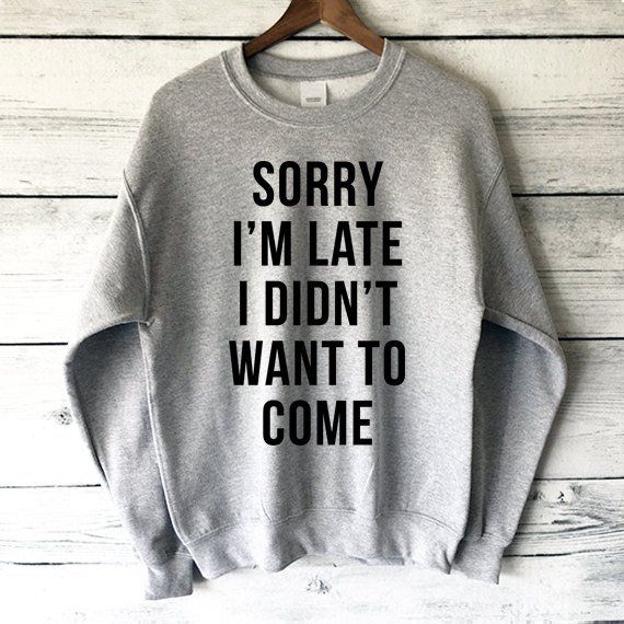 Sorry I'm Late I Didn't Want to Come Sweatshirt 5
