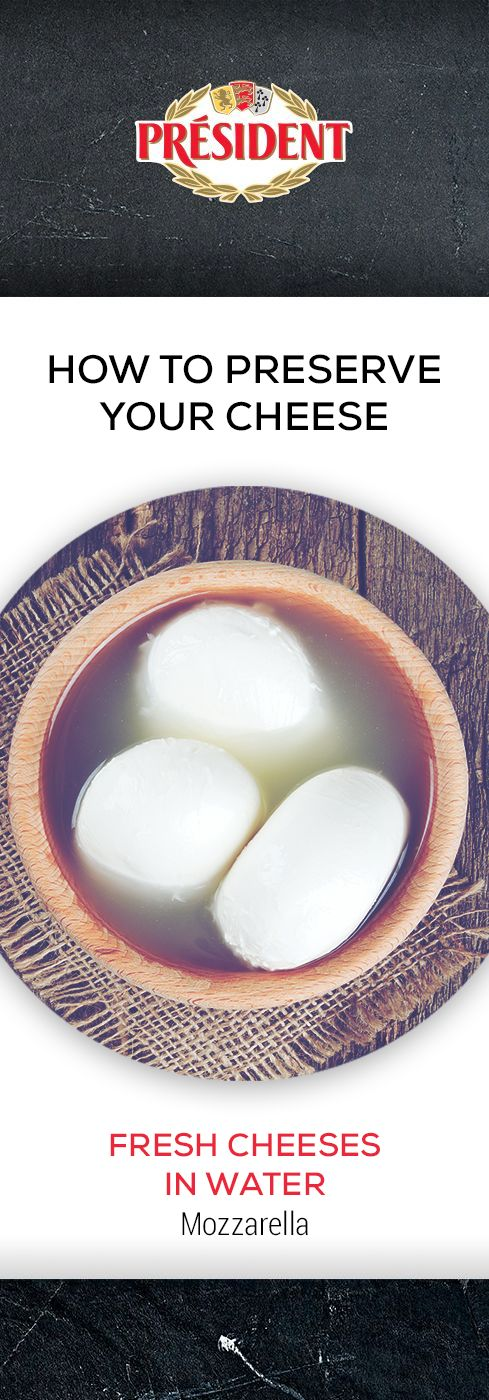 Fresh cheeses in water (Mozzarella): Leave fresh cheese in its original packaging and keep refrigerated.