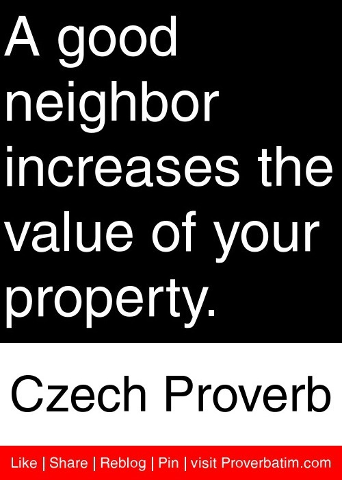A good neighbor increases the value of your property. - Czech Proverb #proverbs #quotes