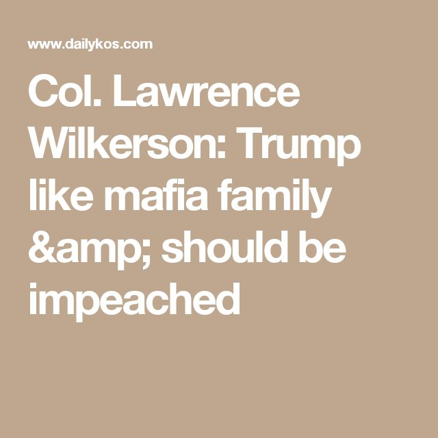 Col. Lawrence Wilkerson: Trump like mafia family & should be impeached