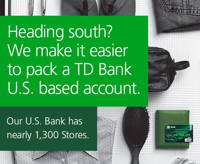 Heading south? We make it easier to pack a TD Bank U.S. based account. Our U.S. Bank has nearly 1,300 Stores.