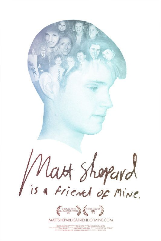 3*  Directed by Michele Josue. MATT SHEPARD IS A FRIEND OF MINE is a film about the Matthew Shepard behind the headlines. An honest and intimate portrait of Matt as he is remembered by those who knew him, it is the story of loss, love, and grief that does not go away. As such, the film will provide a proxy for a wide variety of people and communities to experience first hand the devastation of intolerance, the power of love, ...