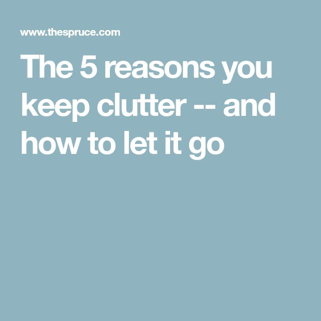 The 5 reasons you keep clutter -- and how to let it go