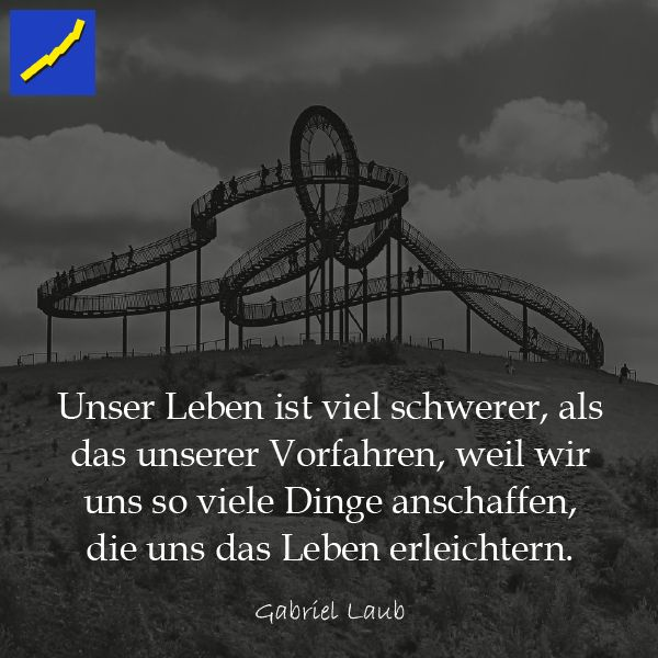 Zitat Gabriel Laub - Unser Leben ist viel schwerer, als das unserer Vorfahren, weil wir uns so viele Dinge anschaffen, die uns das Leben erleichtern.
