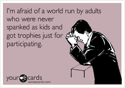 I'm afraid of a world run by adults who were never spanked as kids and got trophies for participating.