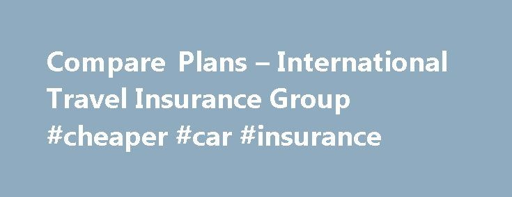 Compare Plans – International Travel Insurance Group #cheaper #car #insurance http://insurance.remmont.com/compare-plans-international-travel-insurance-group-cheaper-car-insurance/  #insurance compare # Compare Plans Comparing the Best Travel Medical Plans is the Smart Move Whether you're planning a short trip away from home, a business trip, or a longer vacation, having travel insurance is a must, and having the appropriate level of cover is vital. This is why we strongly recommend you…