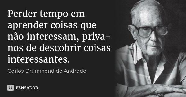 Perder tempo em aprender coisas que não interessam, priva-nos de descobrir coisas interessantes. — Carlos Drummond de Andrade