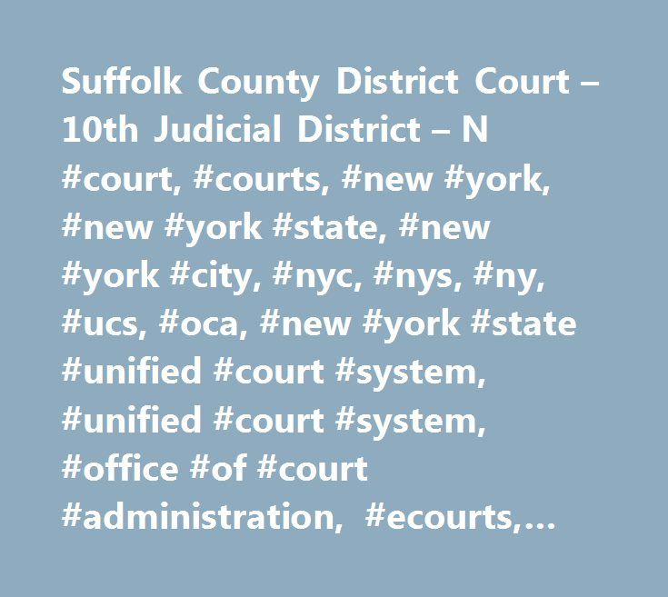 Suffolk County District Court – 10th Judicial District – N #court, #courts, #new #york, #new #york #state, #new #york #city, #nyc, #nys, #ny, #ucs, #oca, #new #york #state #unified #court #system, #unified #court #system, #office #of #court #administration, #ecourts, #e-courts, #casetrac, #case #trac, #casetrak, #case #trak, #casetrack, #case #track, #future #court #appearance #system, #webcrims, #county, #civil, #family, #housing, #commercial, #supreme, #appeals, #appellate, #claims, #small…