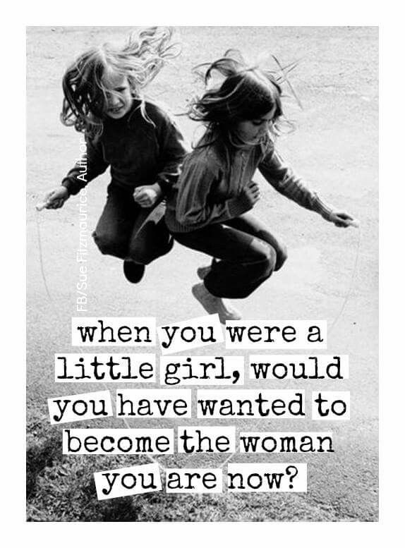 When you were a little girl,  would you have wanted to become the woman you are now?