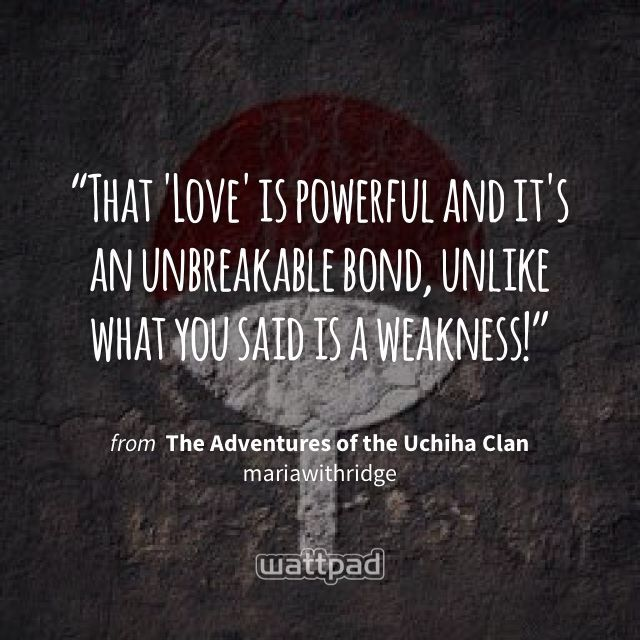 """That 'Love' is powerful and it's an unbreakable bond, unlike what you said is a weakness!"" - from The Adventures of the Uchiha Clan (on Wattpad) https://www.wattpad.com/292192318?utm_source=ios&utm_medium=pinterest&utm_content=share_quote&%26wp_page=quote&wp_uname=mariawithridge&wp_originator=DwOWMX4QkWvzBzjDQo5TTdwZDGgGpi23pJT0iylofOTy4HyXz06BpVxopMtJFjvqK%2FJYMMwLuNpr7%2BLWuz0oToPjtVXBAloRaVGtVdCOoWe4I9xkS7XX41EgytJzf8Tb #quote #wattpad"