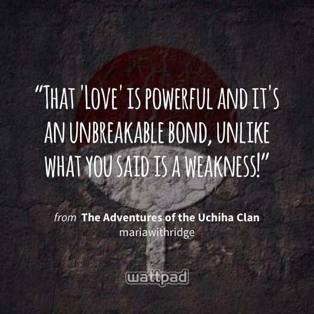 """That 'Love' is powerful and it's an unbreakable bond, unlike what you said is a weakness!"" - from The Adventures of the Uchiha Clan (on Wattpad) https://www.wattpad.com/292192318?utm_source=ios&utm_medium=pinterest&utm_content=share_quote&%26wp_page=quote&wp_uname=mariawithridge&wp_originator=DwOWMX4QkWvzBzjDQo5TTdwZDGgGpi23pJT0iylofOTy4HyXz06BpVxopMtJFjvqK%2FJYMMwLuNpr7%2BLWuz0oToPjtVXBAloRaVGtVdCOoWe4I9xkS7XX41EgytJzf8Tb #quote #wattpad"