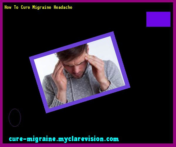 How To Cure Migraine Headache 155507 - Cure Migraine