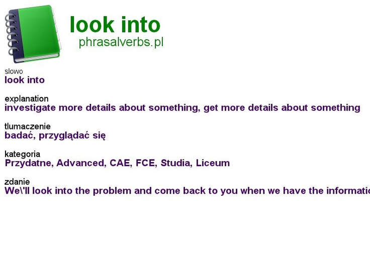 #phrasalverbs.pl, word: #look into, explanation: investigate more details about something, get more details about something, translation: badać, przyglądać się