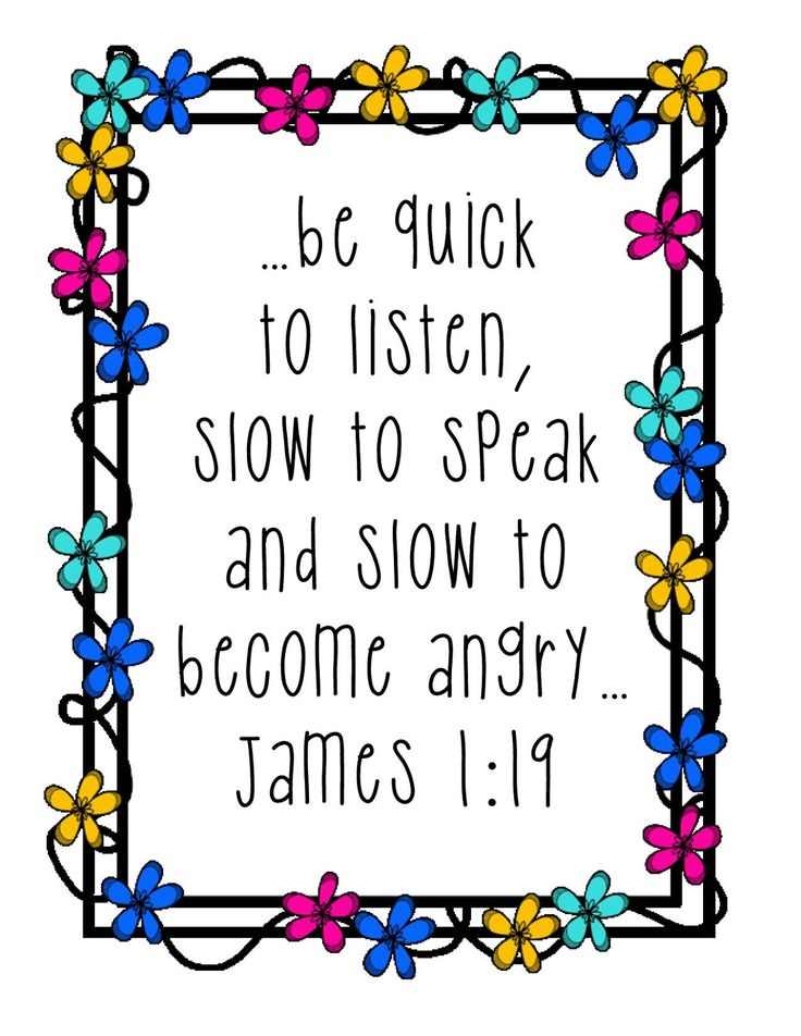 "James 1:19 - ""... be quick to listen, slow to speak and slow to become angry."""
