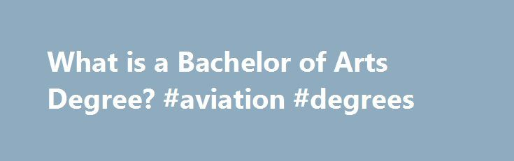 What is a Bachelor of Arts Degree? #aviation #degrees http://degree.nef2.com/what-is-a-bachelor-of-arts-degree-aviation-degrees/  #bachelor of arts degree # What Is a Bachelor of Arts Degree? A Bachelor of Arts (B.A.) degree program offers instruction in the humanities, social sciences or liberal arts. These programs are commonly offered at most colleges or universities. If you are interested in pursuing a broad liberal arts education, read on to find out about B.A. degrees. Schools offering…