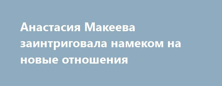 Анастасия Макеева заинтриговала намеком на новые отношения http://fashion-centr.ru/2016/07/28/%d0%b0%d0%bd%d0%b0%d1%81%d1%82%d0%b0%d1%81%d0%b8%d1%8f-%d0%bc%d0%b0%d0%ba%d0%b5%d0%b5%d0%b2%d0%b0-%d0%b7%d0%b0%d0%b8%d0%bd%d1%82%d1%80%d0%b8%d0%b3%d0%be%d0%b2%d0%b0%d0%bb%d0%b0-%d0%bd%d0%b0%d0%bc/  Фанаты Анастасии Макеевой и Глеба Матвейчука до последнего надеялись, что их любимцы помирятся. Однако чуда не произошло. Меньше месяца назад пара оформила развод, а на днях Анастасия намекнула на нов..