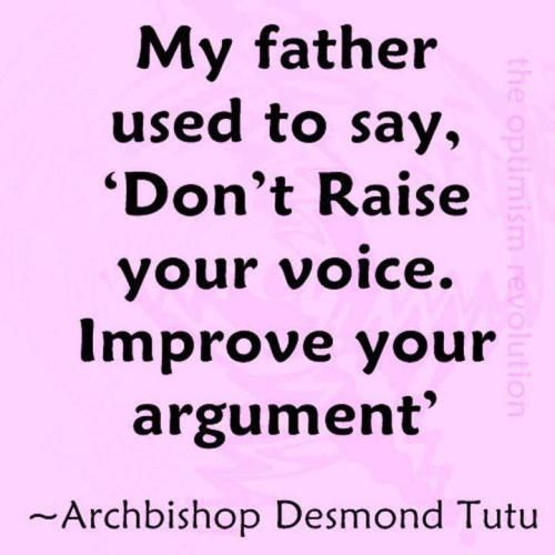 """""""My father used to say, 'don't raise your voice. Improve your argument.'"""" ~ Bishop Desmond Tutu"""
