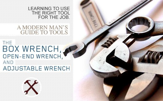 The Box Wrench, Open-End Wrench, and Adjustable Wrench: A Modern Man's Guide to Tools   Primer