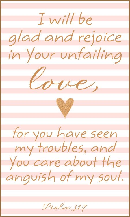 """""""I will be glad and rejoice in Your unfailing love, for you have seen my troubles, and You care about the anguish of my soul""""  -Psalm 31:7"""