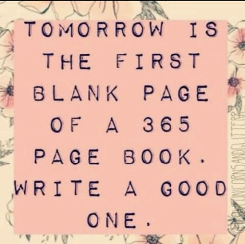 Tomorrow Is The First Blank Page Of A 365 Page Book Write A Good One