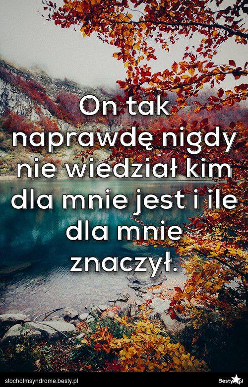 BESTY.pl - On tak naprawdę nigdy nie wiedział kim dla mnie jest i ile dla mnie znaczył.