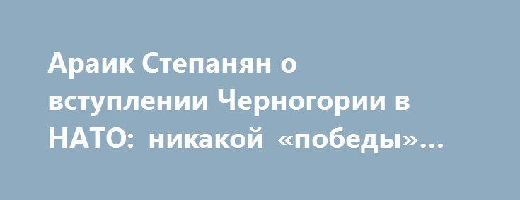 Араик Степанян о вступлении Черногории в НАТО: никакой «победы» как таковой нет http://apral.ru/2017/06/05/araik-stepanyan-o-vstuplenii-chernogorii-v-nato-nikakoj-pobedy-kak-takovoj-net/  Черногория в понедельник официально вступит в НАТО. В эфире радио [...]