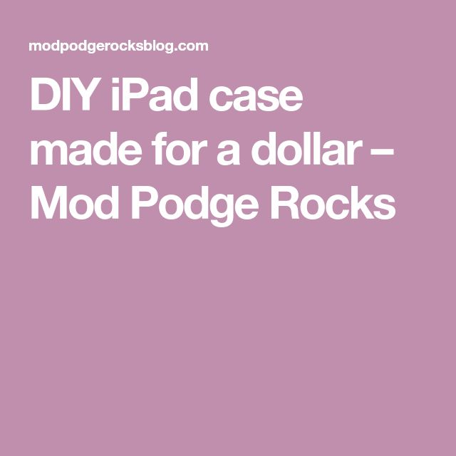 DIY iPad case made for a dollar – Mod Podge Rocks