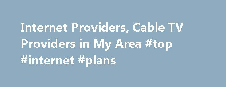 Internet Providers, Cable TV Providers in My Area #top #internet #plans http://internet.remmont.com/internet-providers-cable-tv-providers-in-my-area-top-internet-plans/  How Do I Choose the Right Internet Provider and TV Service in My Area? Communications That Keep You Connected Whether you re planning a move or considering upgrading your communication services, one of the most important questions to answer is Which are the best Internet and TV providers in my area? As with most things […]