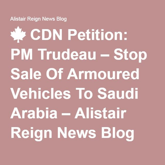 CDN Petition: PM Trudeau – Stop Sale Of Armoured Vehicles To Saudi Arabia – Alistair Reign News Blog