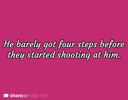 """He barely got four steps before they started shooting at him."""