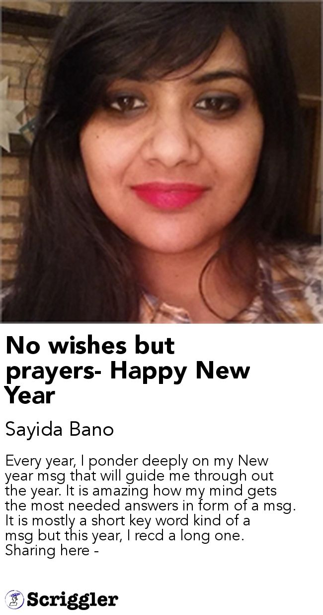 No wishes but prayers- Happy New Year by Sayida Bano https://scriggler.com/detailPost/story/52410 Every year, I ponder deeply on my New year msg that will guide me through out the year. It is amazing how my mind gets the most needed answers in form of a msg. It is mostly a short key word kind of a msg but this year, I recd a long one. Sharing here -