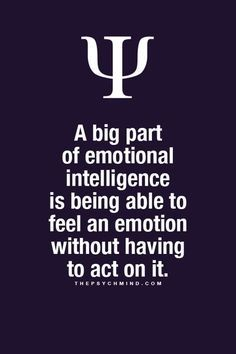 A big part of emotional intelligence is being able to feel an emotion without having to act on it. Fun Psychology facts here.