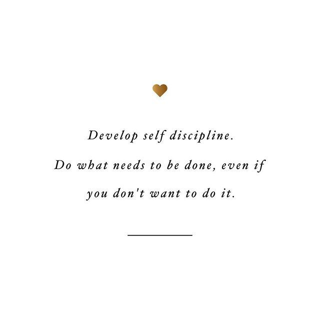 develop self-discipline. do what needs to be done, even if you don't want to do it.