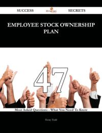 Employee Stock Ownership Plan 47 Success Secrets - 47 Most Asked Questions On Employee Stock Ownership Plan - What You Need To Know