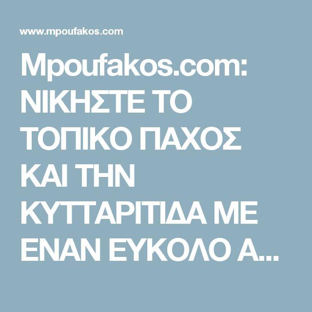 Mpoufakos.com: ΝΙΚΗΣΤΕ ΤΟ ΤΟΠΙΚΟ ΠΑΧΟΣ ΚΑΙ ΤΗΝ ΚΥΤΤΑΡΙΤΙΔΑ ΜΕ ΕΝΑΝ ΕΥΚΟΛΟ ΑΡΩΜΑΤΙΚΟ ΚΑΙ ΑΠΟΤΕΛΕΣΜΑΤΙΚΟ ΤΡΟΠΟ !!!!!