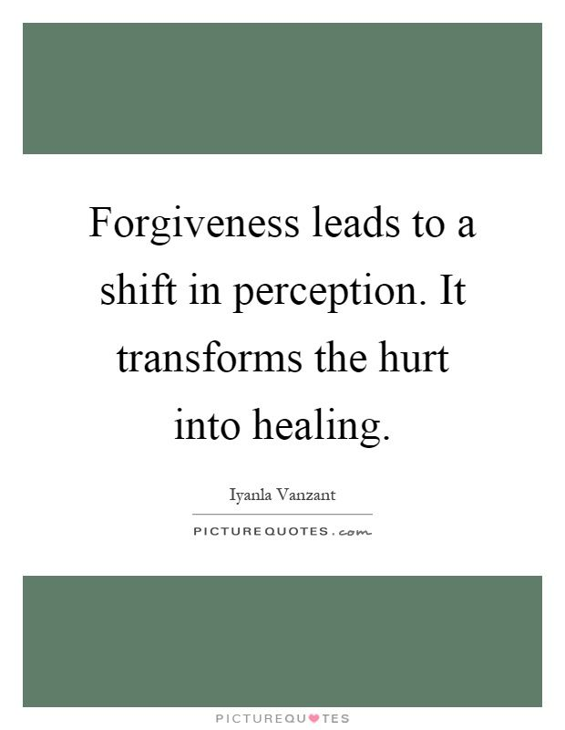 Forgiveness Leads To A Shift In Perception. It Transforms The Hurt Into  Healing. Picture