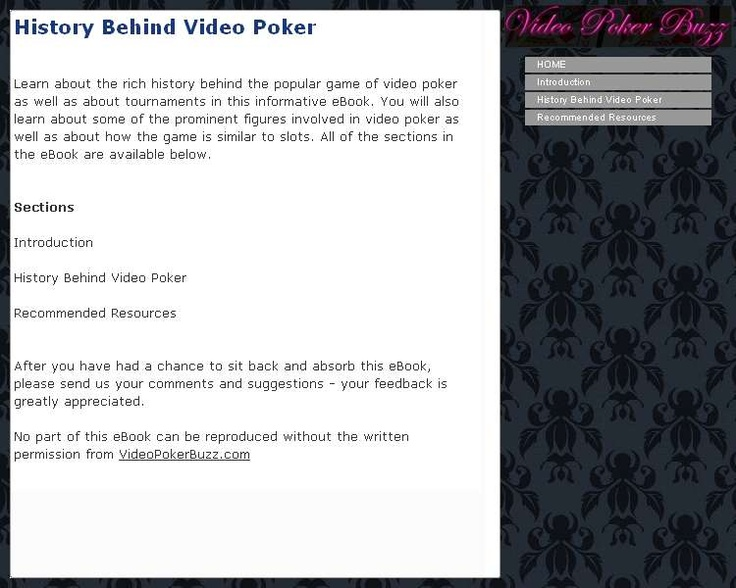 Learn about the rich history behind the popular game of video poker as well as about tournaments in this informative eBook. You will also learn about some of the prominent figures involved in video poker as well as about how the game is similar to slots. The information in the eBook is separated into different sections. All of the sections in the eBook are listed as follows: -Introduction -History Behind Video Poker -Recommended Resources The Introduction section introduces the topic of the…