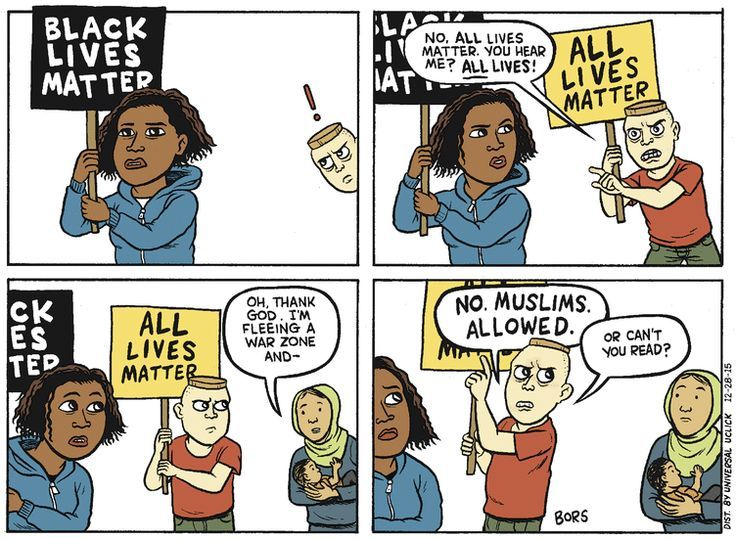 If you have a problem with 'Black Lives Matter', but not 'Blue Lives Matter', if you claim 'All Lives Matter' and then turn away refugees or deny healthcare to poor people or take away a woman's right to her own body and life, then you've admitted that the operative word that you have a problem with is 'black', and you're a racist piece of crap