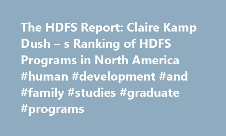 The HDFS Report: Claire Kamp Dush – s Ranking of HDFS Programs in North America #human #development #and #family #studies #graduate #programs http://missouri.remmont.com/the-hdfs-report-claire-kamp-dush-s-ranking-of-hdfs-programs-in-north-america-human-development-and-family-studies-graduate-programs/  # The HDFS Report: Claire Kamp Dush s Ranking of HDFS Programs in North America This is, to my knowledge, the first publicly available ranking of Human Development and Family Science-type…